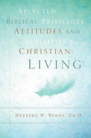 Selected Biblical Privileges, Attitudes and Activities for Christian Living by Herbert W Byrne image