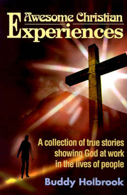 Awesome Christian Experiences: A Collection of True Stories Showing God at Work in the Lives of People by Buddy Holbrook image