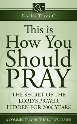 This Is How You Should Pray, a Commentary on the Lord's Prayer by Doulos Theos C
