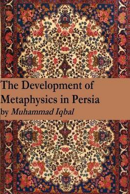 The Development of Metaphysics in Persia by Muhammad Iqbal