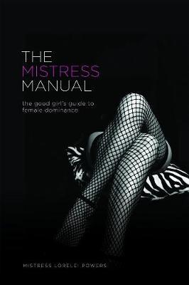The Mistress Manual: A Good Girl's Guide to Female Dominance by Lorelei