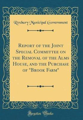 "Report of the Joint Special Committee on the Removal of the Alms House, and the Purchase of ""Brook Farm"" (Classic Reprint) by Roxbury Municipal Government"