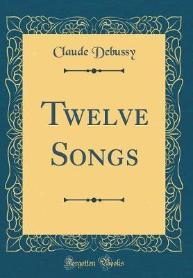 Twelve Songs (Classic Reprint) by Claude Debussy