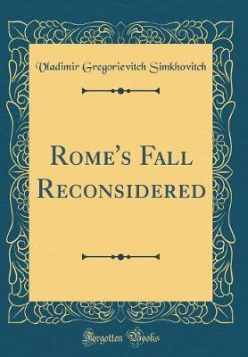 Rome's Fall Reconsidered (Classic Reprint) by Vladimir Gregorievitch Simkhovitch