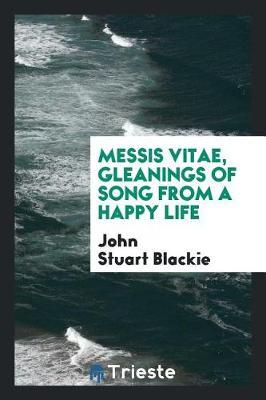 Messis Vitae, Gleanings of Song from a Happy Life by John Stuart Blackie