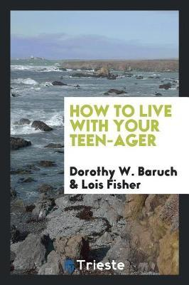 How to Live with Your Teen-Ager by Dorothy W. Baruch