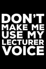 Don't Make Me Use My Lecturer Voice by Creative Juices Publishing