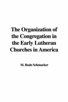 The Organization of the Congregation in the Early Lutheran Churches in America by M. Beale Schmucker image