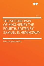The Second Part of King Henry the Fourth. Edited by Samuel B. Hemingway by William Shakespeare