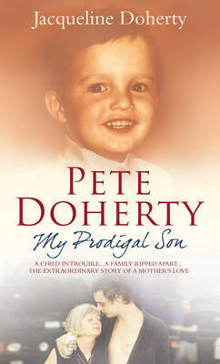 Pete Doherty: A Child in Trouble, a Family Ripped Apart - The Extraordinary Story of a Mother's Love by Jacqueline Doherty