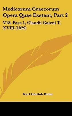 Medicorum Graecorum Opera Quae Exstant, Part 2: V18, Pars 1, Claudii Galeni T. XVIII (1829) by Karl Gottlob Kuhn