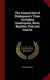 The Animal-Lore of Shakspeare's Time, Including Quadrupeds, Birds, Reptiles, Fish and Insects by Emma Phipson