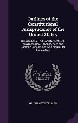 Outlines of the Constitutional Jurisprudence of the United States by William Alexander Duer
