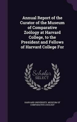 Annual Report of the Curator of the Museum of Comparative Zoology at Harvard College, to the President and Fellows of Harvard College for image