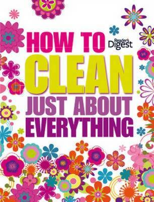 How to Clean Just About Everything by Reader's Digest