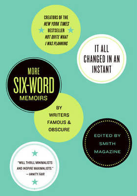 It All Changed in an Instant: And More Six-Word Memoirs by Writers Famous and Obscure by Larry Smith