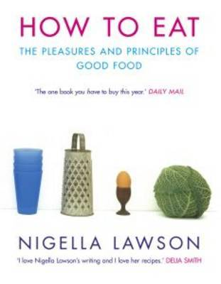 How to Eat: Pleasures and Principles of Good Food by Nigella Lawson
