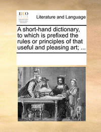 A Short-Hand Dictionary, to Which Is Prefixed the Rules or Principles of That Useful and Pleasing Art; ... by Multiple Contributors