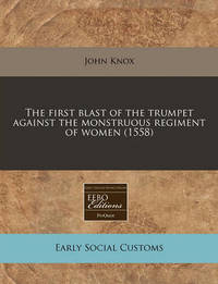 The First Blast of the Trumpet Against the Monstruous Regiment of Women (1558) by John Knox (Macquarie University, Australia)