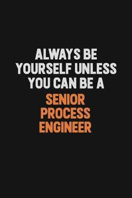 Always Be Yourself Unless You Can Be A Senior Process Engineer by Camila Cooper