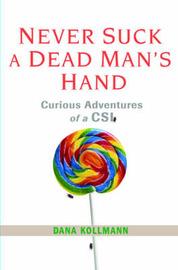 Never Suck a Dead Man's Hand: Curious Adventures of a CSI by Dana Kollmann image