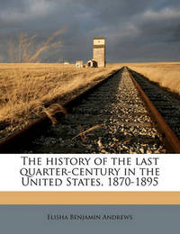 The History of the Last Quarter-Century in the United States, 1870-1895 Volume 1 by Elisha Benjamin Andrews