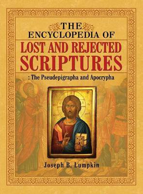 The Encyclopedia of Lost and Rejected Scriptures by Joseph B Lumpkin