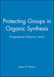 Protecting Groups in Organic Synthesis by James R. Hanson