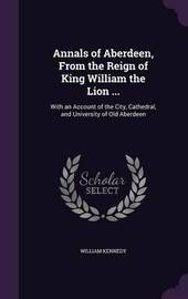 Annals of Aberdeen, from the Reign of King William the Lion ... by William Kennedy image