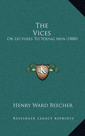 The Vices: Or Lectures to Young Men (1880) by Henry Ward Beecher