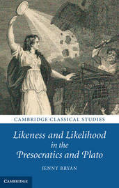 Likeness and Likelihood in the Presocratics and Plato by Jenny Bryan