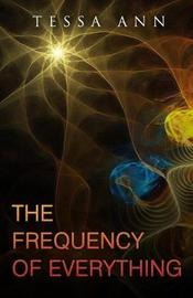 The Frequency of Everything by Tessa Ann