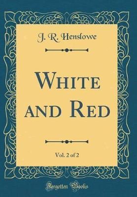White and Red, Vol. 2 of 2 (Classic Reprint) by J R Henslowe