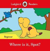 Where is it, Spot? - Ladybird Readers Beginner Level by Ladybird
