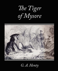 The Tiger of Mysore - A Story of the War with Tippoo Saib by G.A.Henty