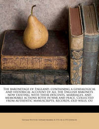 The Baronetage of England, Containing a Genealogical and Historical Account of All the English Baronets Now Existing, with Their Descents, Marriages, and Memorable Actions Both in War and Peace. Collected from Authentic Manuscripts, Records, Old Wills, Ou by Thomas Wotton