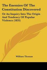 The Enemies of the Constitution Discovered: Or an Inquiry Into the Origin and Tendency of Popular Violence (1835) by William Thomas image