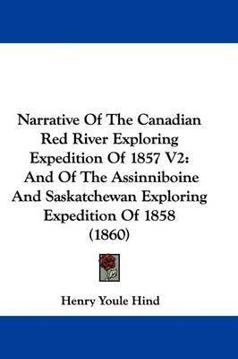 Narrative Of The Canadian Red River Exploring Expedition Of 1857 V2: And Of The Assinniboine And Saskatchewan Exploring Expedition Of 1858 (1860) by Henry Youle Hind
