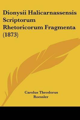 Dionysii Halicarnassensis Scriptorum Rhetoricorum Fragmenta (1873) by Carolus Theodorus Roessler