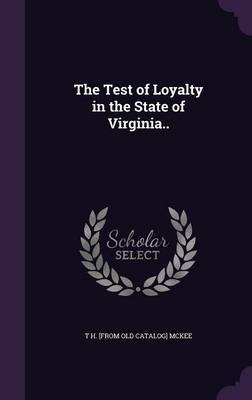 The Test of Loyalty in the State of Virginia.. by T H [From Old Catalog] McKee image