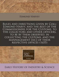 Rules and Directions Given by Coll: Edmond Harvy, and the Rest of the Commissioners for the Customs, to the Collectors and Other Officers, to Be by Them Observed, in Collecting the Customs, and the Mannagement [Sic] of Their Respective Offices (1655) by Edmund Harvey