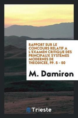Rapport Sur Le Concours Relatif a l'Examen Critique Des Principaux Syst mes Modernes de Theodicee, Pp. 5 - 50 by M Damiron