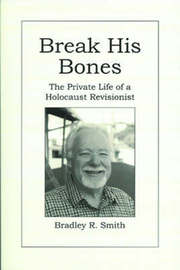Break His Bones: The Private Life of a Holocaust Revisionist by Bradley R. Smith image