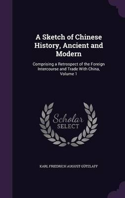 A Sketch of Chinese History, Ancient and Modern by Karl Friedrich August Gutzlaff