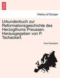 Urkundenbuch Zur Reformationsgeschichte Des Herzogthums Preussen. Herausgegeben Von P. Tschackert. Funfundvierzigfter Band by Paul Ernst Tschackert