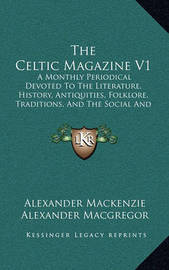 The Celtic Magazine V1: A Monthly Periodical Devoted to the Literature, History, Antiquities, Folklore, Traditions, and the Social and Material Interests of the Celt at Home and Abroad (1876) by Alexander MacGregor