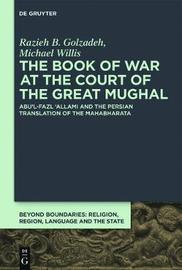 The Book of War at the Court of the Great Mughal by Razieh B Golzadeh