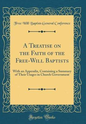 A Treatise on the Faith of the Free-Will Baptists by Free Will Baptists General Conference