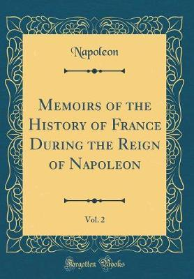 Memoirs of the History of France During the Reign of Napoleon, Vol. 2 (Classic Reprint) by Napoleon Napoleon