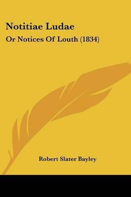 Notitiae Ludae: Or Notices Of Louth (1834) by Robert Slater Bayley image